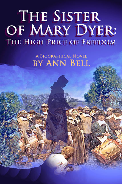 The Sister of Mary Dyer: The High Price of Freedom, Ann Bell