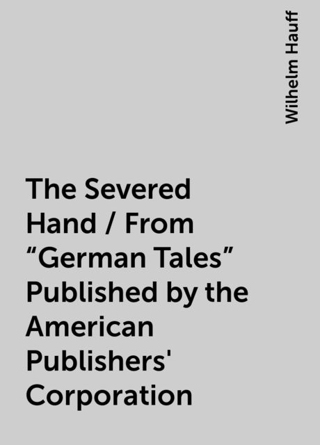 """The Severed Hand / From """"German Tales"""" Published by the American Publishers' Corporation, Wilhelm Hauff"""