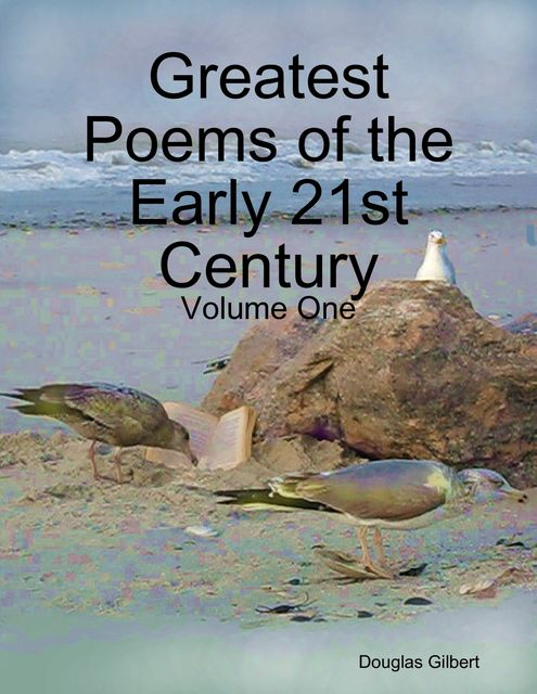 Greatest Poems of the Early 21st Century: Volume One, Douglas Gilbert
