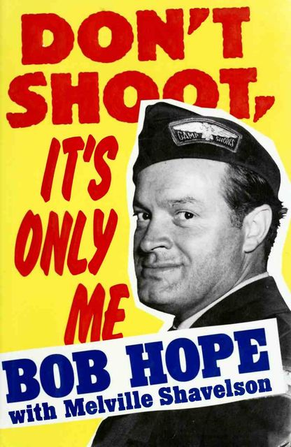 Don't shoot, it's only me : Bob Hope's comedy history of the United States, Bob, 1903–2003, Hope