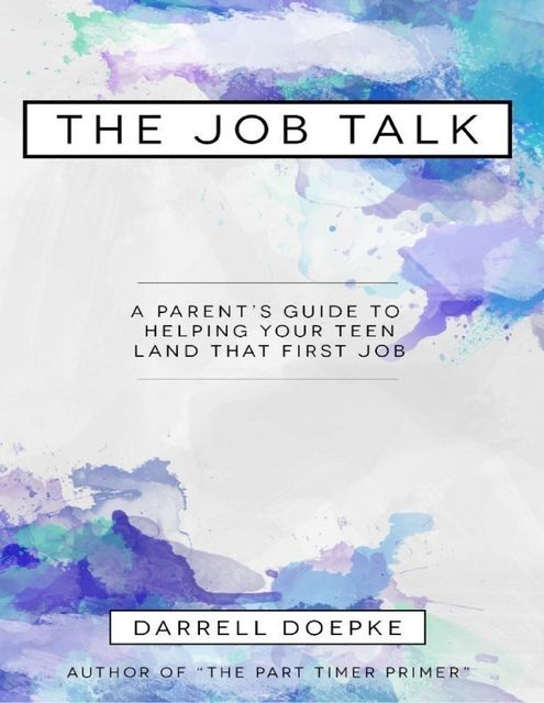 The Job Talk: A Parent's Guide to Helping Your Teen Land That First Job, Darrell Doepke