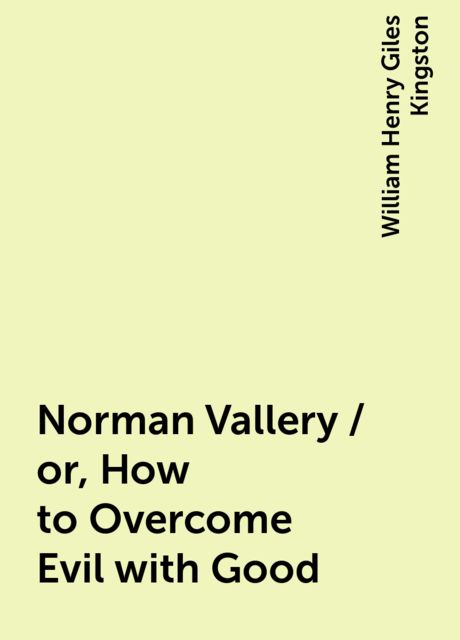 Norman Vallery / or, How to Overcome Evil with Good, William Henry Giles Kingston