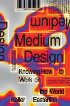 Medium Design: Knowing How to Work on the World, Keller Easterling