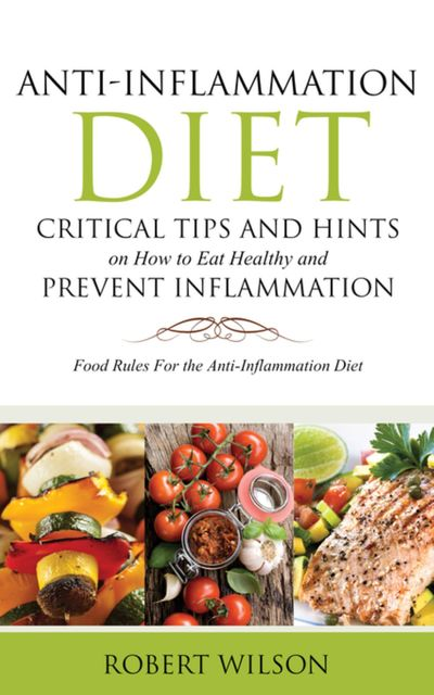 Anti-Inflammation Diet: Critical Tips and Hints on How to Eat Healthy and Prevent Inflammation (Large), Robert Wilson