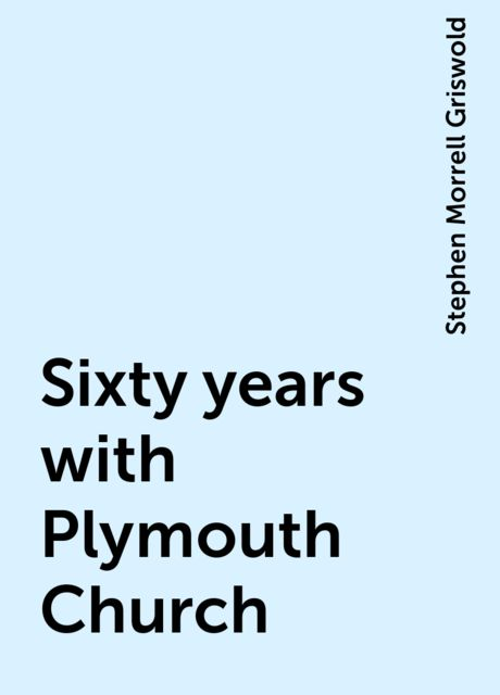Sixty years with Plymouth Church, Stephen Morrell Griswold