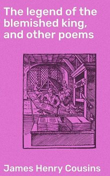 The legend of the blemished king, and other poems, James Henry Cousins