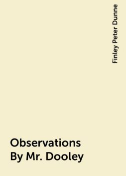 Observations By Mr. Dooley, Finley Peter Dunne