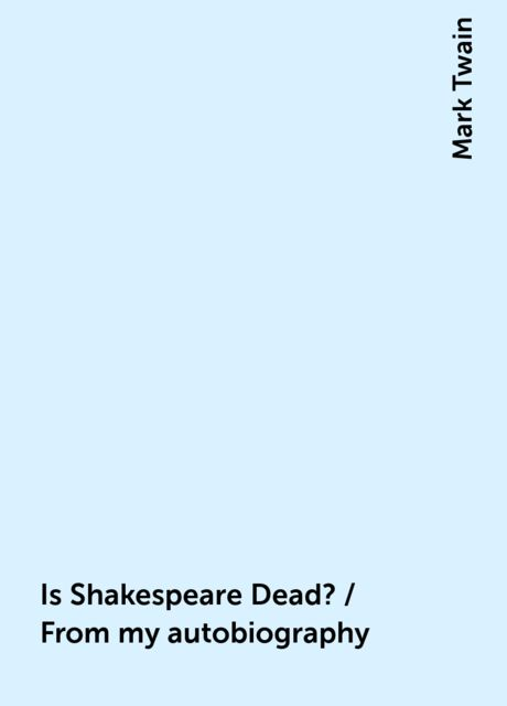 Is Shakespeare Dead? / From my autobiography, Mark Twain