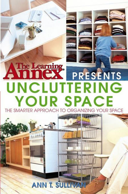 The Learning Annex Presents Uncluttering Your Space, Ann T.Sullivan