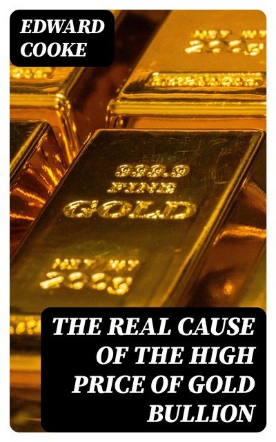 The Real Cause of the High Price of Gold Bullion, Edward Cooke