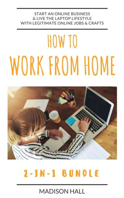 How To Work From Home (2-in-1 Bundle): Start An Online Business & Live The Laptop Lifestyle With Legitimate Online Jobs & Crafts, Madison Hall