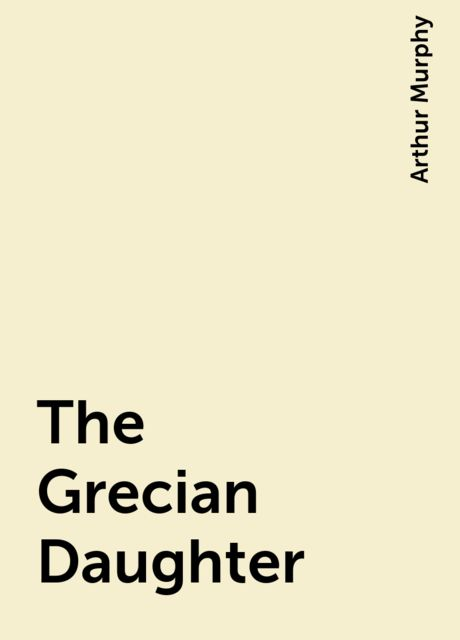 The Grecian Daughter, Arthur Murphy
