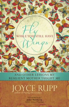 Fly While You Still Have Wings, Joyce Rupp
