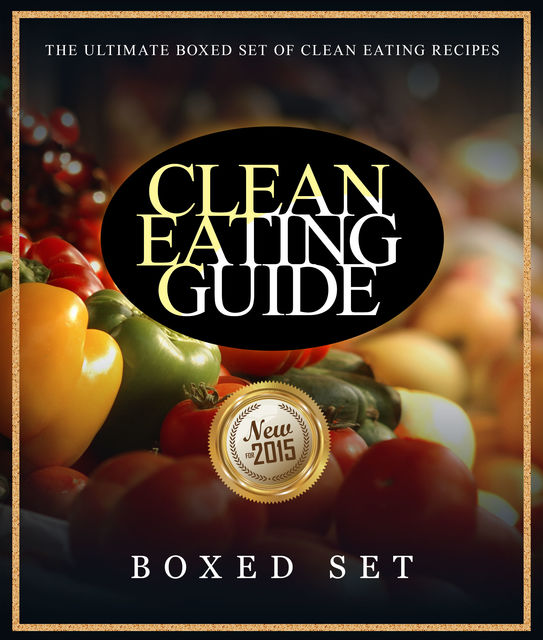 Clean Eating Guide: The Ultimate Boxed Set of Clean Eating Recipes, Speedy Publishing