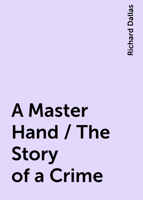 A Master Hand / The Story of a Crime, Richard Dallas