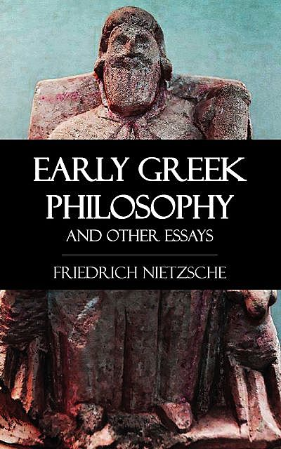 Early Greek Philosophy and Other Essays, Friedrich Nietzsche