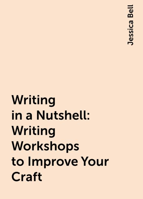 Writing in a Nutshell: Writing Workshops to Improve Your Craft, Jessica Bell