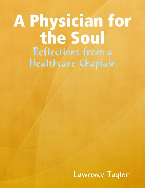 A Physician for the Soul: Reflections from a Healthcare Chaplain, Ph.D., BCCi, Lawrence R Taylor, Various Authors