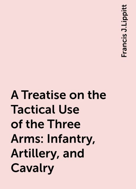A Treatise on the Tactical Use of the Three Arms: Infantry, Artillery, and Cavalry, Francis J.Lippitt