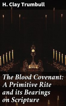 The Blood Covenant: A Primitive Rite and its Bearings on Scripture, H.Clay Trumbull