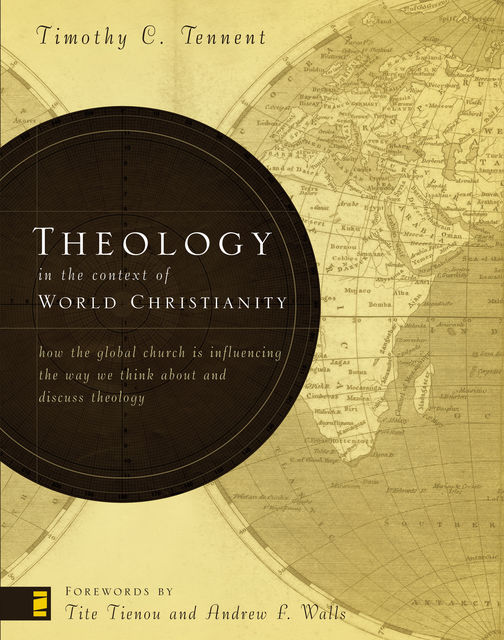 Theology in the Context of World Christianity, Timothy C.Tennent