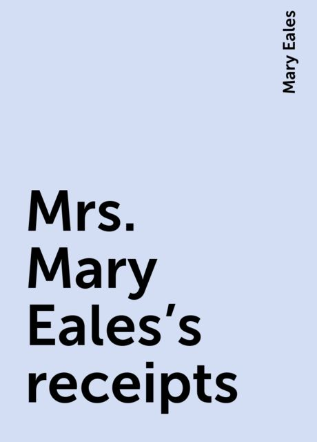 Mrs. Mary Eales's receipts, Mary Eales