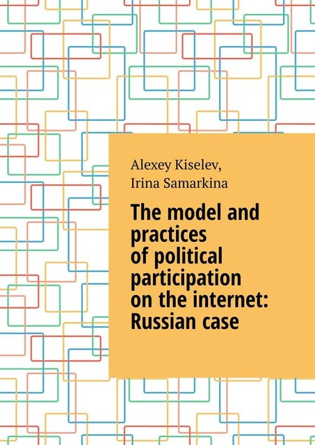 The model and practices of political participation on the internet: Russian case, Alexey Kiselev, Irina Samarkina