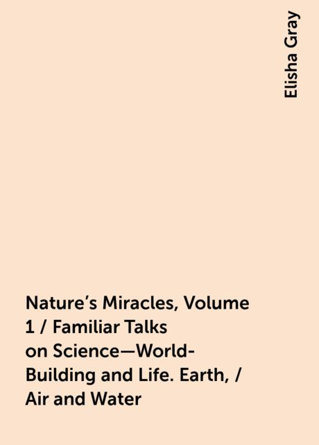 Nature's Miracles, Volume 1 / Familiar Talks on Science—World-Building and Life. Earth, / Air and Water, Elisha Gray