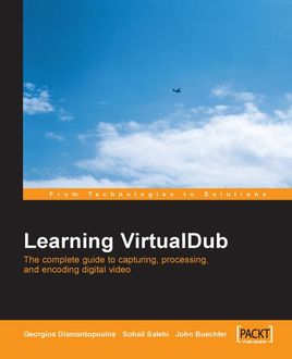 Learning VirtualDub The complete guide to capturing, processing and encoding digital video, Sohail Salehi, Georgios Diamantopoulos, John Buechler