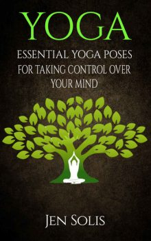 YOGA: Essential Yoga Poses for Taking Control Over Your Mind (FREE BONUS INCLUDED) (Yoga Poses, Yoga for Beginners), Jen Solis