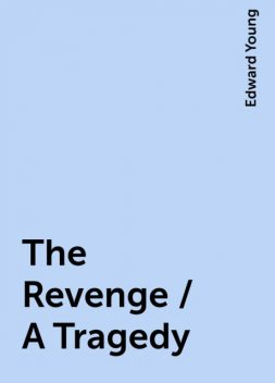 The Revenge / A Tragedy, Edward Young