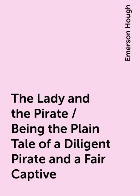 The Lady and the Pirate / Being the Plain Tale of a Diligent Pirate and a Fair Captive, Emerson Hough