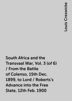 South Africa and the Transvaal War, Vol. 3 (of 6) / From the Battle of Colenso, 15th Dec. 1899, to Lord / Roberts's Advance into the Free State, 12th Feb. 1900, Louis Creswicke