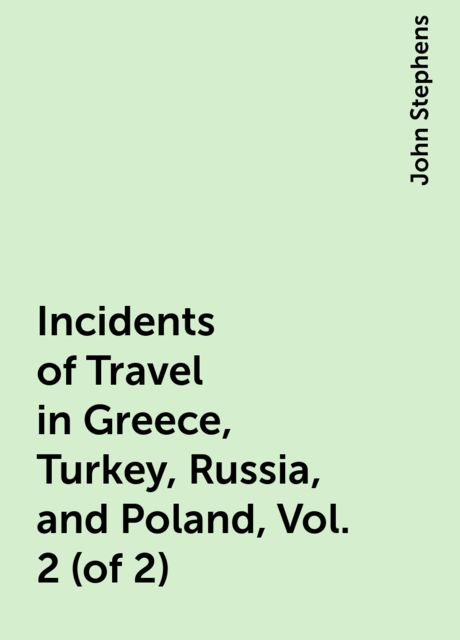 Incidents of Travel in Greece, Turkey, Russia, and Poland, Vol. 2 (of 2), John Stephens