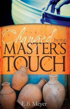 Changed by the Master's Touch, F.B.Meyer