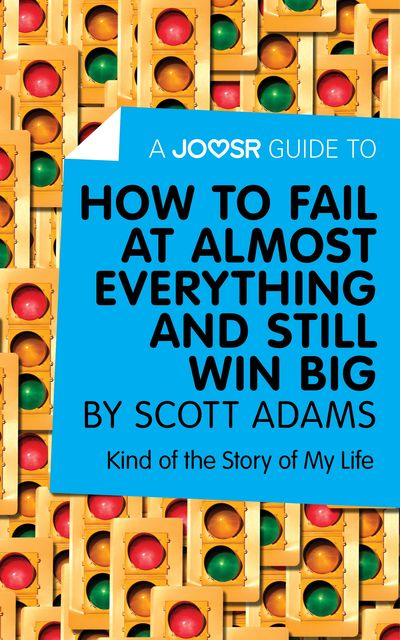 A Joosr Guide to… How to Fail at Almost Everything and Still Win Big by Scott Adams, Joosr