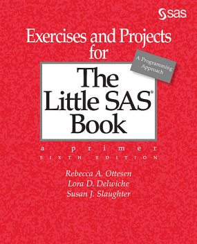 Exercises and Projects for The Little SAS Book, Sixth Edition, Lora D. Delwiche, Rebecca A. Ottesen, Susan J. Slaughter