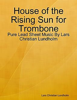 House of the Rising Sun for Trombone – Pure Lead Sheet Music By Lars Christian Lundholm, Lars Christian Lundholm