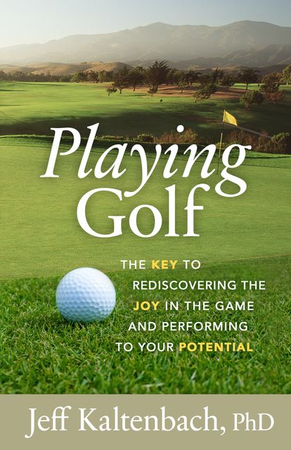 Playing Golf: The key to rediscovering the joy in the game and performing to your potential, Jeff Kaltenbach