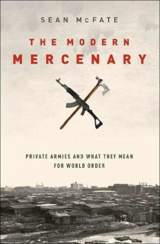 The Modern Mercenary: Private Armies and What They Mean for World Order, Sean McFate