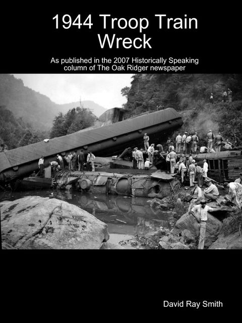 1944 Troop Train Wreck : As Published in the 2007 Historically Speaking Column of the Oak Ridger Newspaper, David Smith