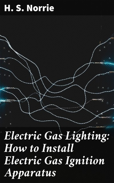 Electric Gas Lighting: How to Install Electric Gas Ignition Apparatus, H.S. Norrie