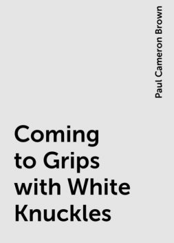 Coming to Grips with White Knuckles, Paul Cameron Brown