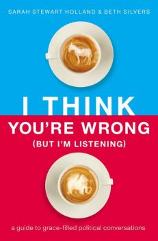 I Think You're Wrong (But I'm Listening), Sarah Holland, Beth A. Silvers