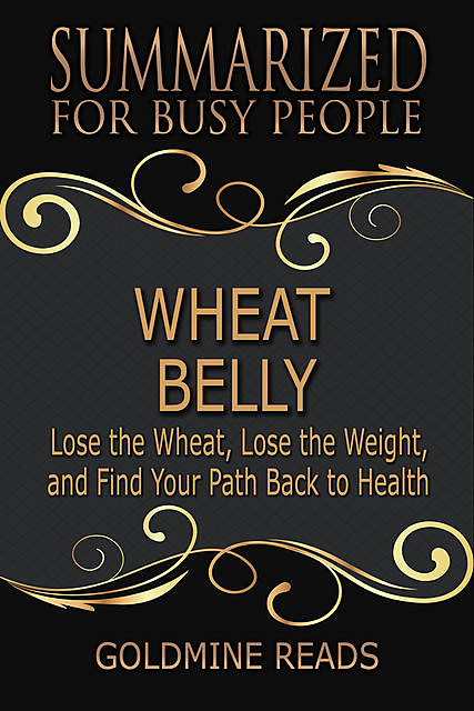 Wheat Belly – Summarized for Busy People: Lose the Wheat, Lose the Weight, and Find Your Path Back to Health, Goldmine Reads