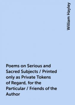 Poems on Serious and Sacred Subjects / Printed only as Private Tokens of Regard, for the Particular / Friends of the Author, William Hayley