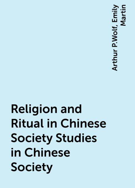 Religion and Ritual in Chinese Society Studies in Chinese Society, Arthur P.Wolf, Emily Martin