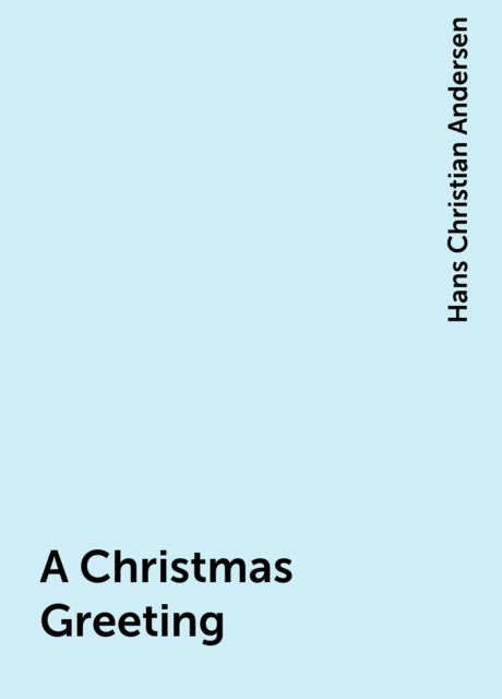 A Christmas Greeting, Hans Christian Andersen