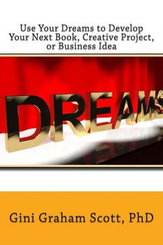 Use Your Dreams to Develop Your Next Book, Creative Project, or Business Idea, Gini Gini Scott