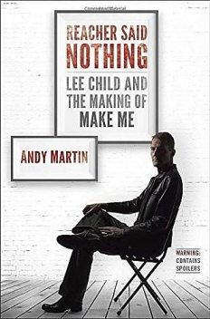Reacher Said Nothing: Lee Child and the Making of Make Me, Andy Martin